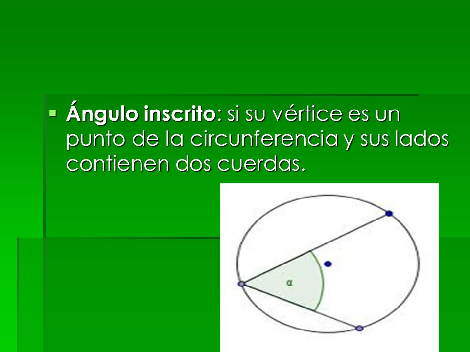 Ángulo inscrito : si su vértice es un punto de la circunferencia y sus lados contienen dos cuerdas. Ángulo inscrito : si su vértice es un punto de la