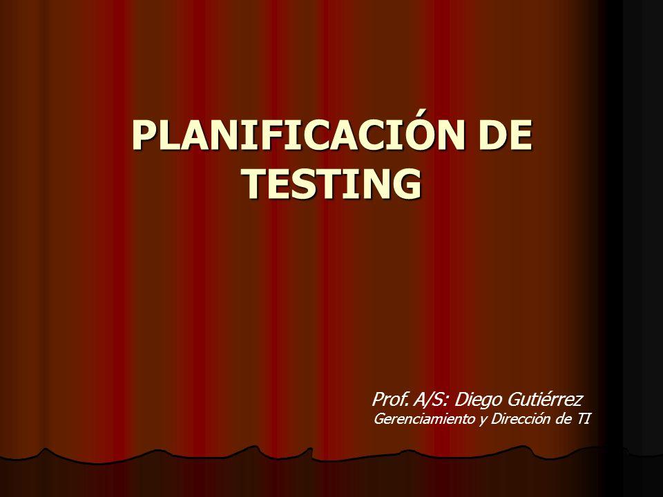 PLANIFICACIÓN DE TESTING Prof. A/S: Diego Gutiérrez Gerenciamiento y Dirección de TI