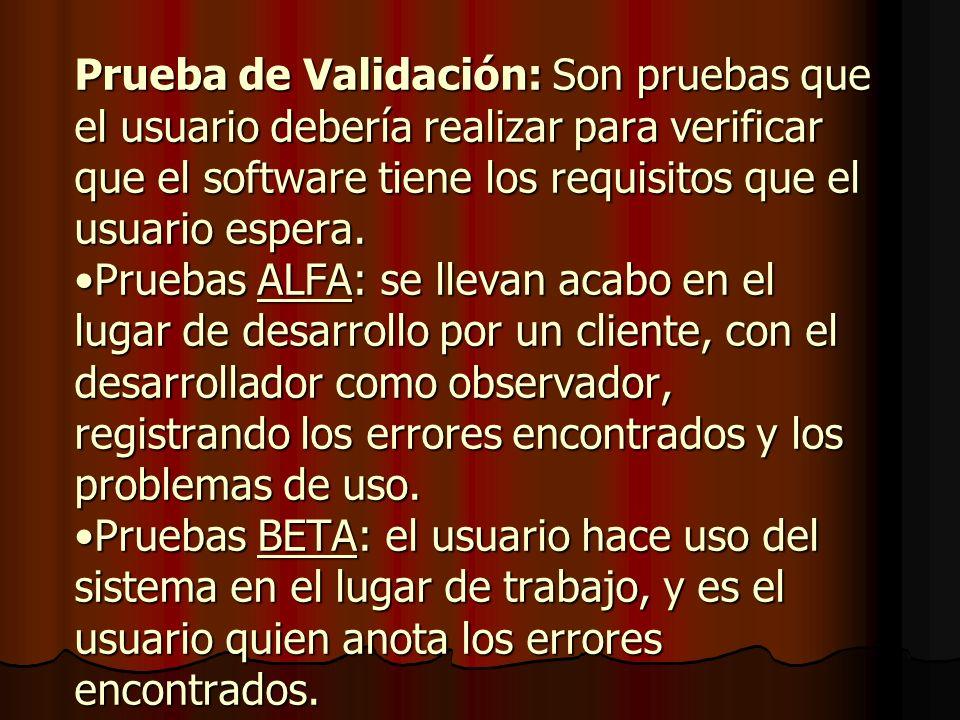Prueba de Validación: Son pruebas que el usuario debería realizar para verificar que el software tiene los requisitos que el usuario espera.Pruebas AL