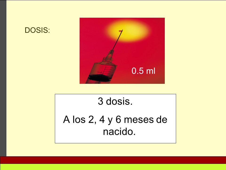 3 dosis. A los 2, 4 y 6 meses de nacido. DOSIS: 0.5 ml