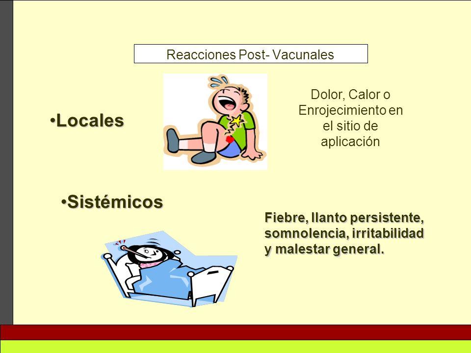 Reacciones Post- Vacunales LocalesLocales Dolor, Calor o Enrojecimiento en el sitio de aplicación SistémicosSistémicos Fiebre, llanto persistente, som
