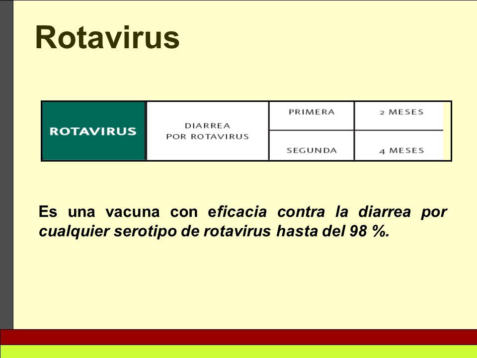 Rotavirus Es una vacuna con eficacia contra la diarrea por cualquier serotipo de rotavirus hasta del 98 %.