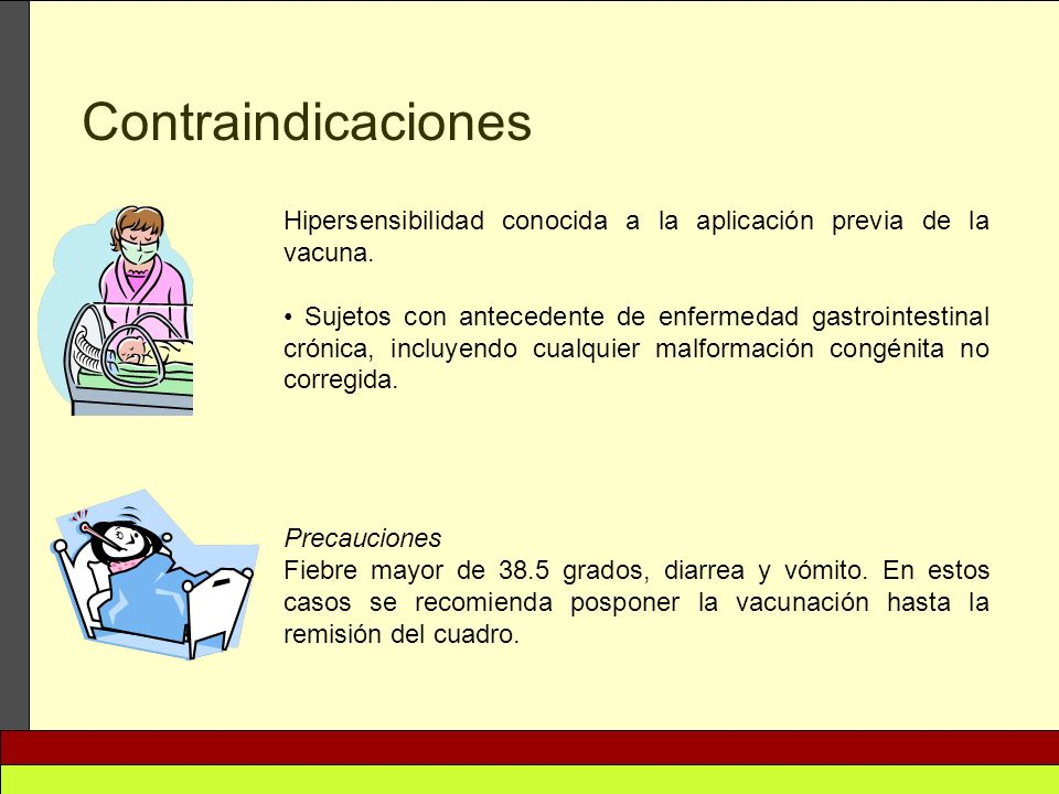 Contraindicaciones Hipersensibilidad conocida a la aplicación previa de la vacuna. Sujetos con antecedente de enfermedad gastrointestinal crónica, inc