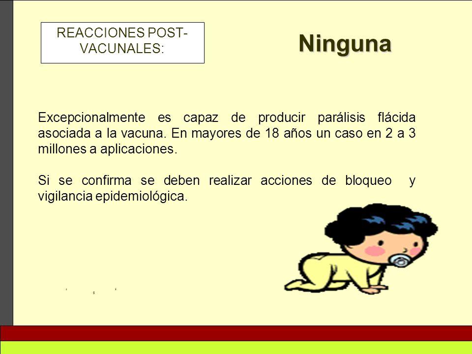 REACCIONES POST- VACUNALES: Ninguna 5 5 5 Excepcionalmente es capaz de producir parálisis flácida asociada a la vacuna. En mayores de 18 años un caso