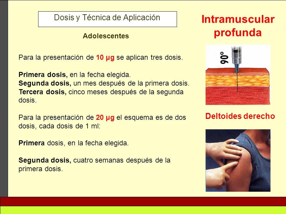 Dosis y Técnica de Aplicación Adolescentes Para la presentación de 10 μg se aplican tres dosis. Primera dosis, en la fecha elegida. Segunda dosis, un