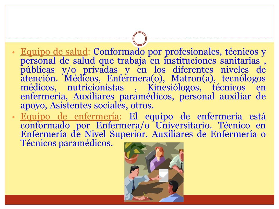 Equipo de salud: Conformado por profesionales, técnicos y personal de salud que trabaja en instituciones sanitarias, públicas y/o privadas y en los di