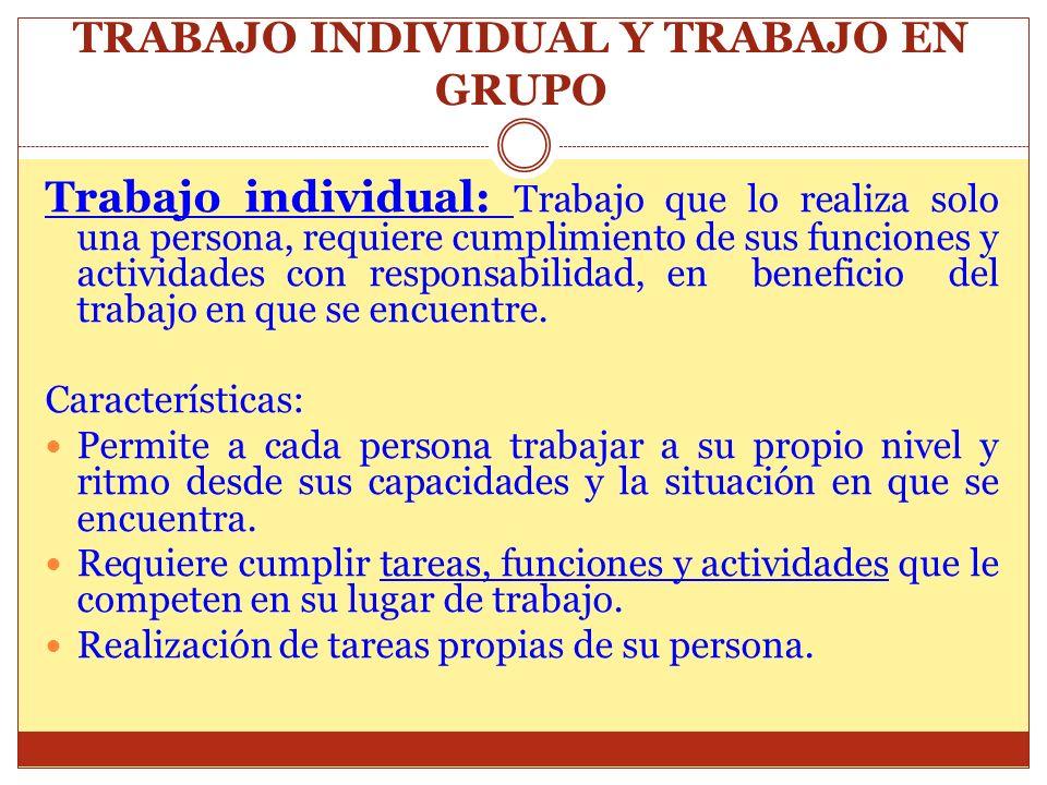 TRABAJO INDIVIDUAL Y TRABAJO EN GRUPO Trabajo individual: Trabajo que lo realiza solo una persona, requiere cumplimiento de sus funciones y actividade