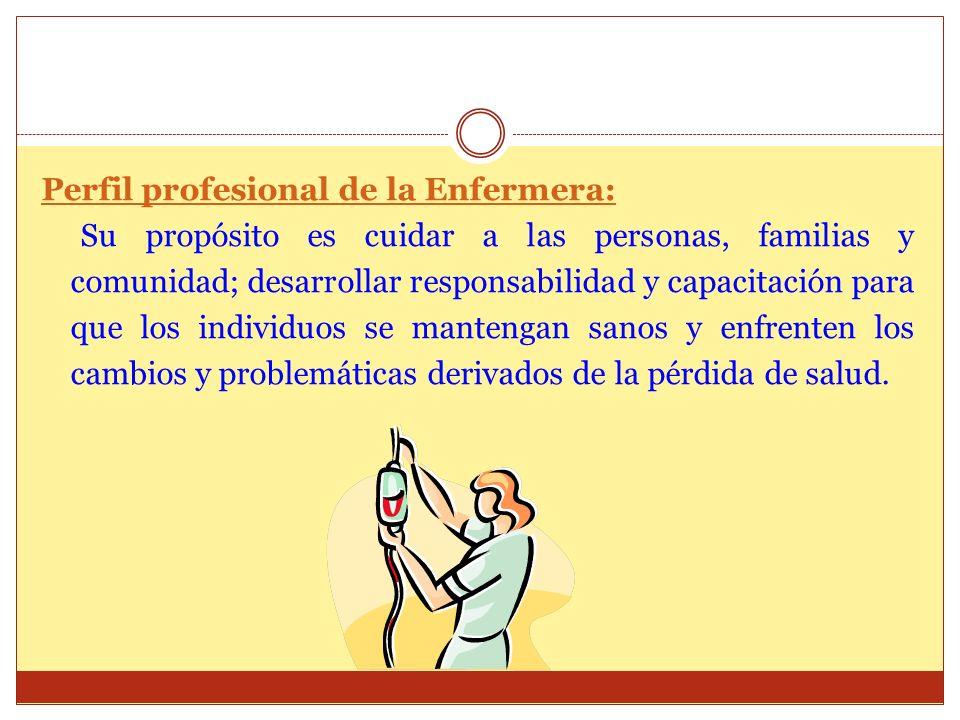 Perfil profesional de la Enfermera: Su propósito es cuidar a las personas, familias y comunidad; desarrollar responsabilidad y capacitación para que l