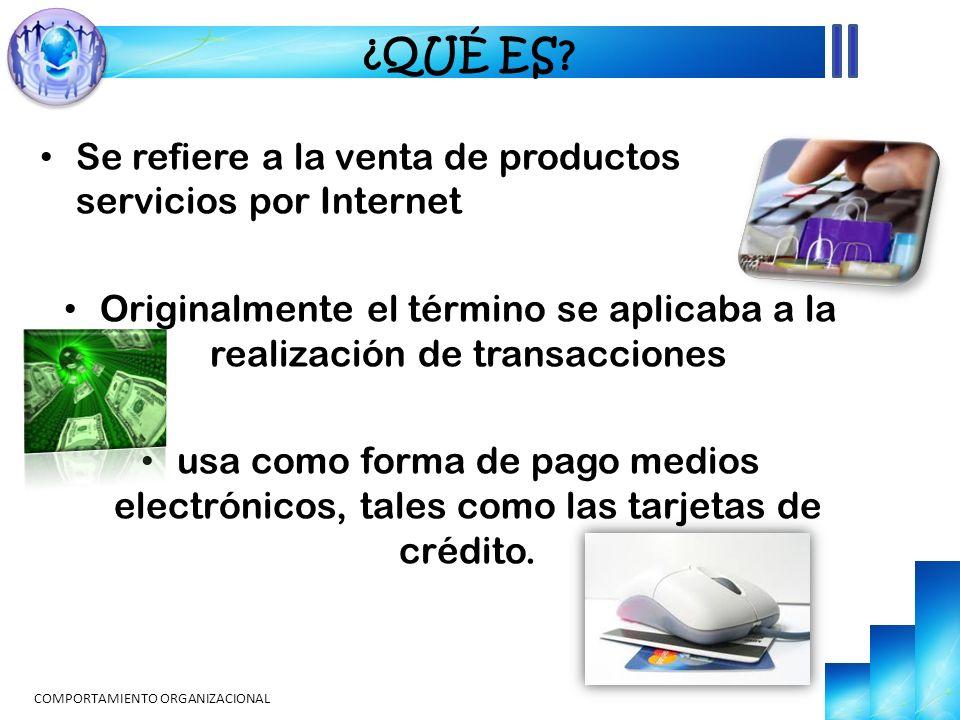 ¿QUÉ ES? Se refiere a la venta de productos y servicios por Internet Originalmente el término se aplicaba a la realización de transacciones usa como f