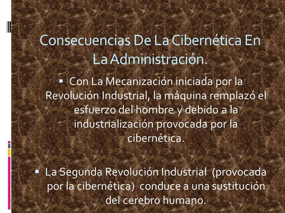 Consecuencias De La Cibernética En La Administración. Con La Mecanización iniciada por la Revolución Industrial, la máquina remplazó el esfuerzo del h