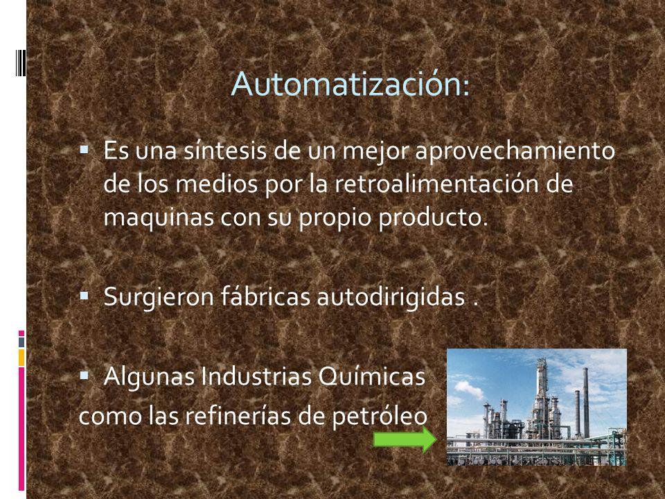 Automatización: Es una síntesis de un mejor aprovechamiento de los medios por la retroalimentación de maquinas con su propio producto. Surgieron fábri