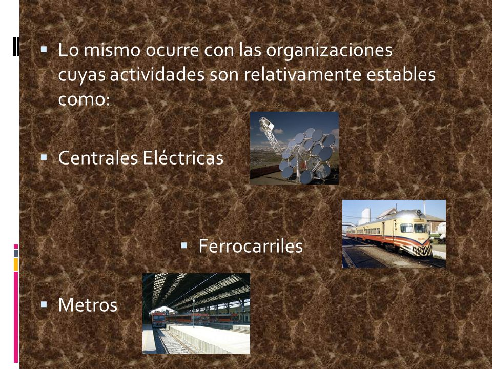 Lo mismo ocurre con las organizaciones cuyas actividades son relativamente estables como: Centrales Eléctricas Ferrocarriles Metros