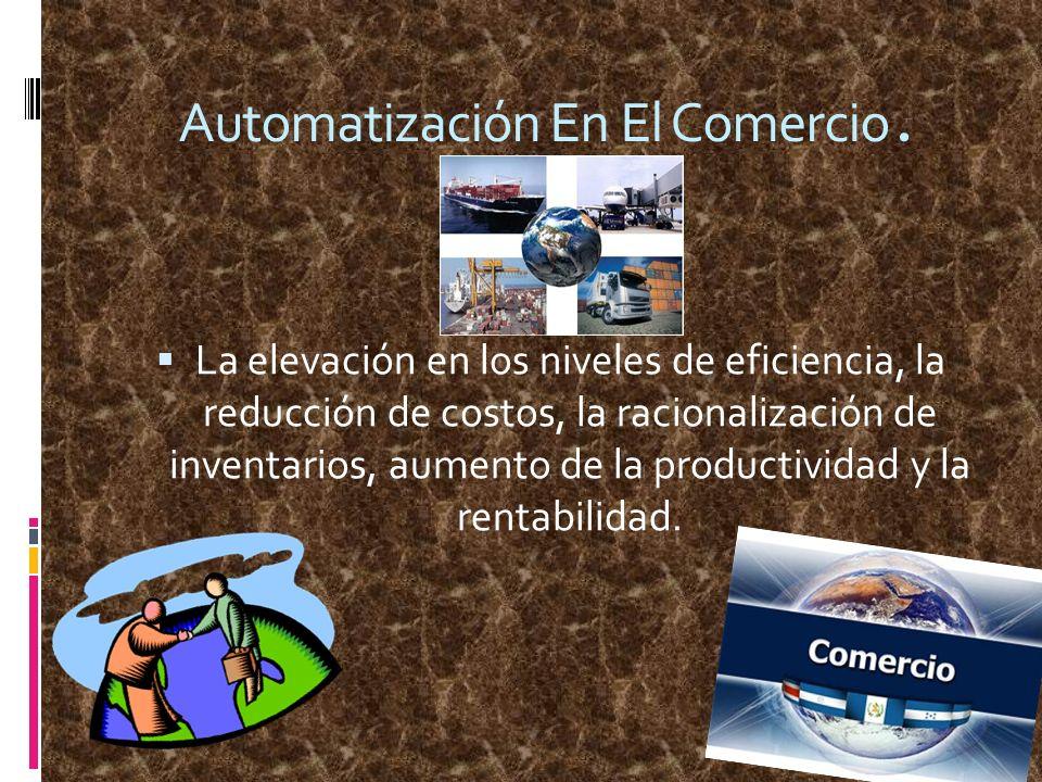 Automatización En El Comercio. La elevación en los niveles de eficiencia, la reducción de costos, la racionalización de inventarios, aumento de la pro