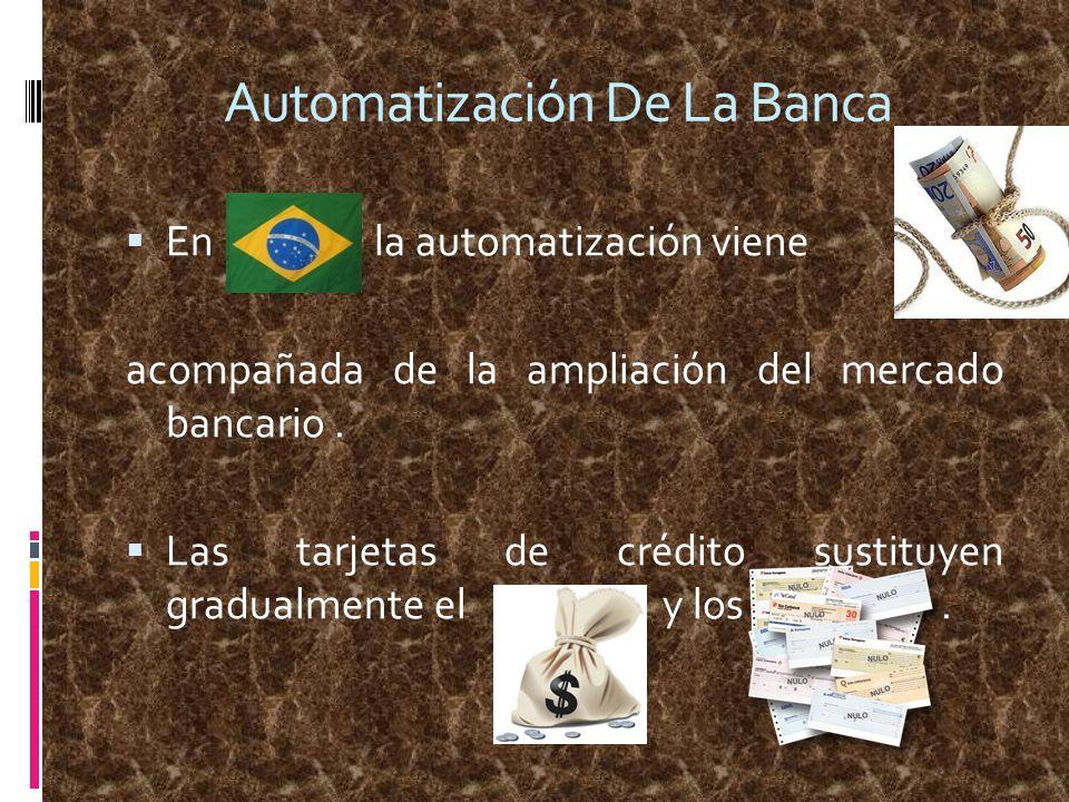 Automatización De La Banca En la automatización viene acompañada de la ampliación del mercado bancario. Las tarjetas de crédito sustituyen gradualment