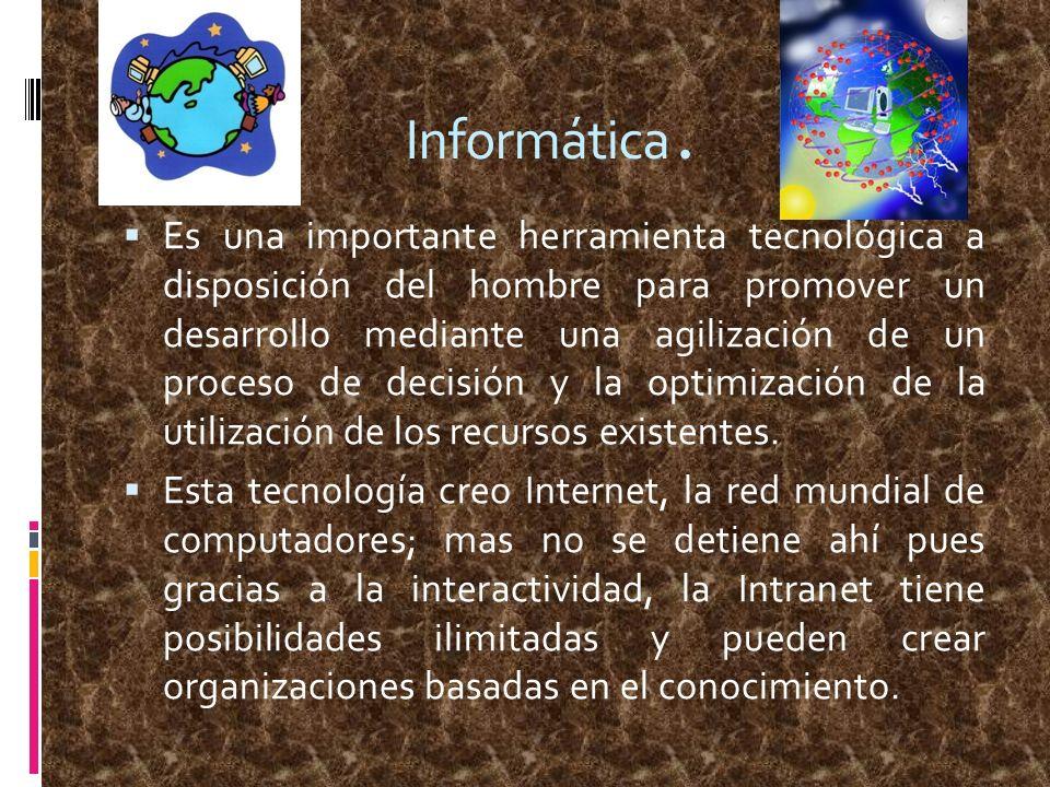 Informática. Es una importante herramienta tecnológica a disposición del hombre para promover un desarrollo mediante una agilización de un proceso de