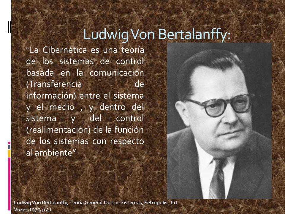 Ludwig Von Bertalanffy: La Cibernética es una teoría de los sistemas de control basada en la comunicación (Transferencia de información) entre el sist