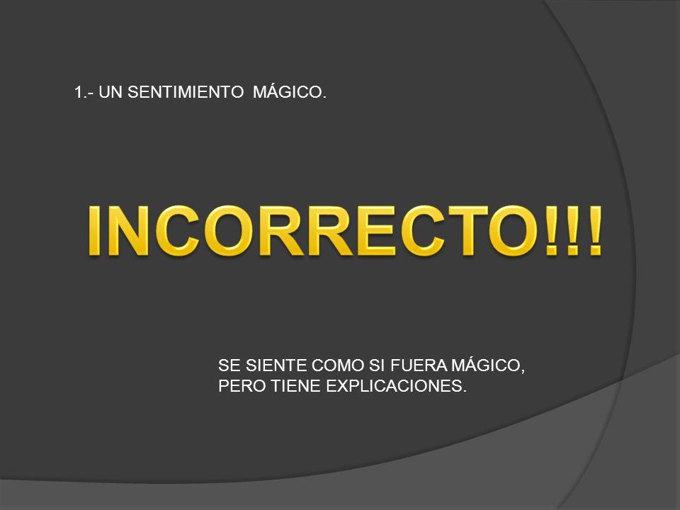 1.- UN SENTIMIENTO MÁGICO. SE SIENTE COMO SI FUERA MÁGICO, PERO TIENE EXPLICACIONES.