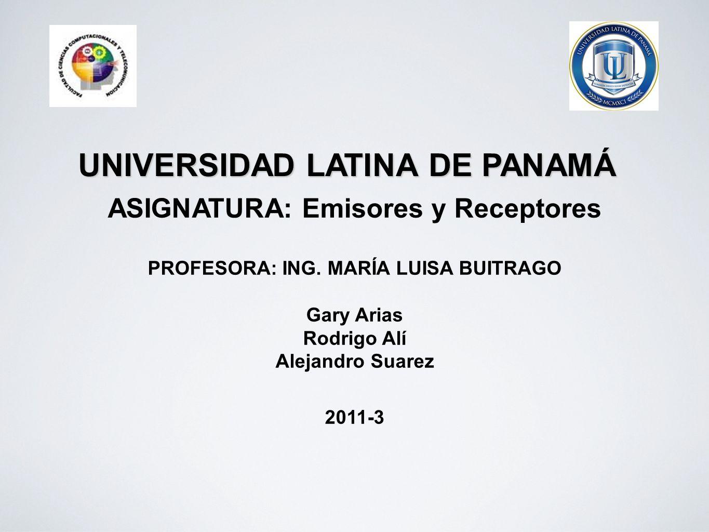 UNIVERSIDAD LATINA DE PANAMÁ ASIGNATURA: Emisores y Receptores PROFESORA: ING. MARÍA LUISA BUITRAGO Gary Arias Rodrigo Alí Alejandro Suarez 2011-3