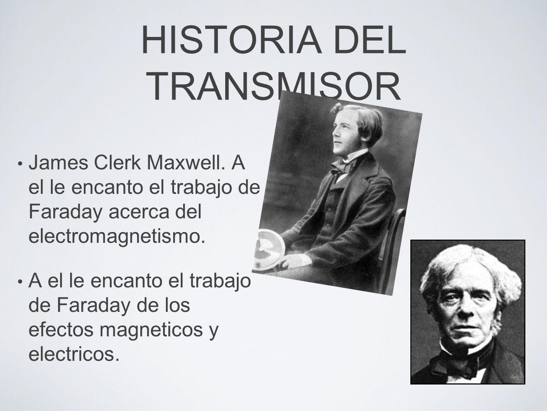 HISTORIA DEL TRANSMISOR James Clerk Maxwell. A el le encanto el trabajo de Faraday acerca del electromagnetismo. A el le encanto el trabajo de Faraday