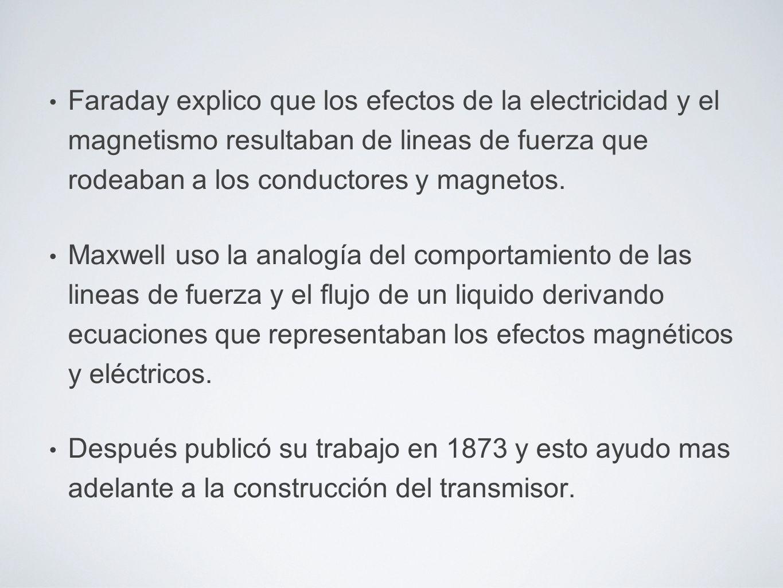 Faraday explico que los efectos de la electricidad y el magnetismo resultaban de lineas de fuerza que rodeaban a los conductores y magnetos. Maxwell u