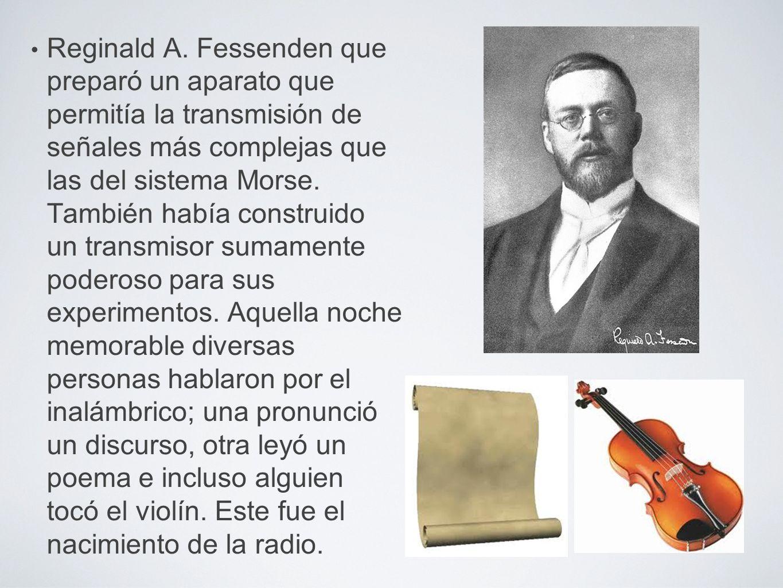 Reginald A. Fessenden que preparó un aparato que permitía la transmisión de señales más complejas que las del sistema Morse. También había construido