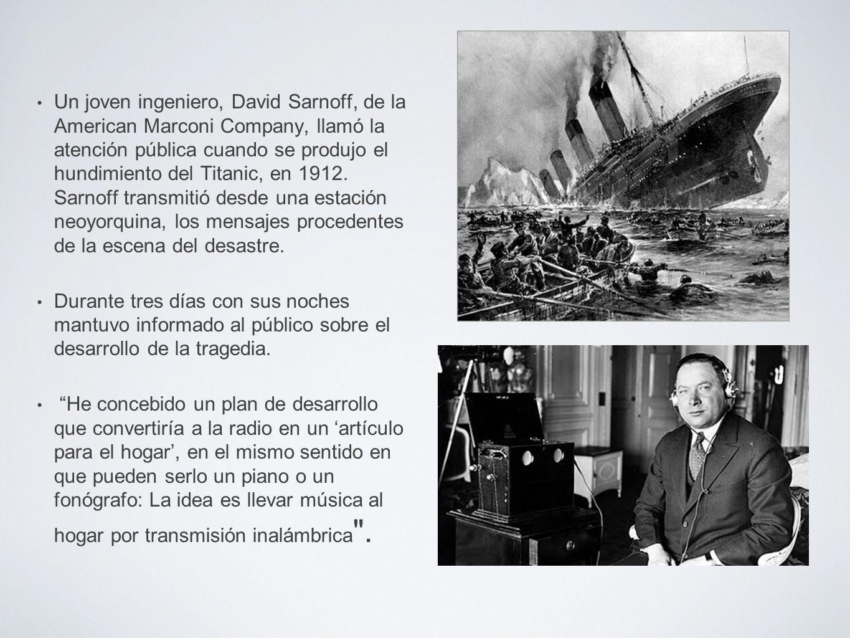 Un joven ingeniero, David Sarnoff, de la American Marconi Company, llamó la atención pública cuando se produjo el hundimiento del Titanic, en 1912. Sa