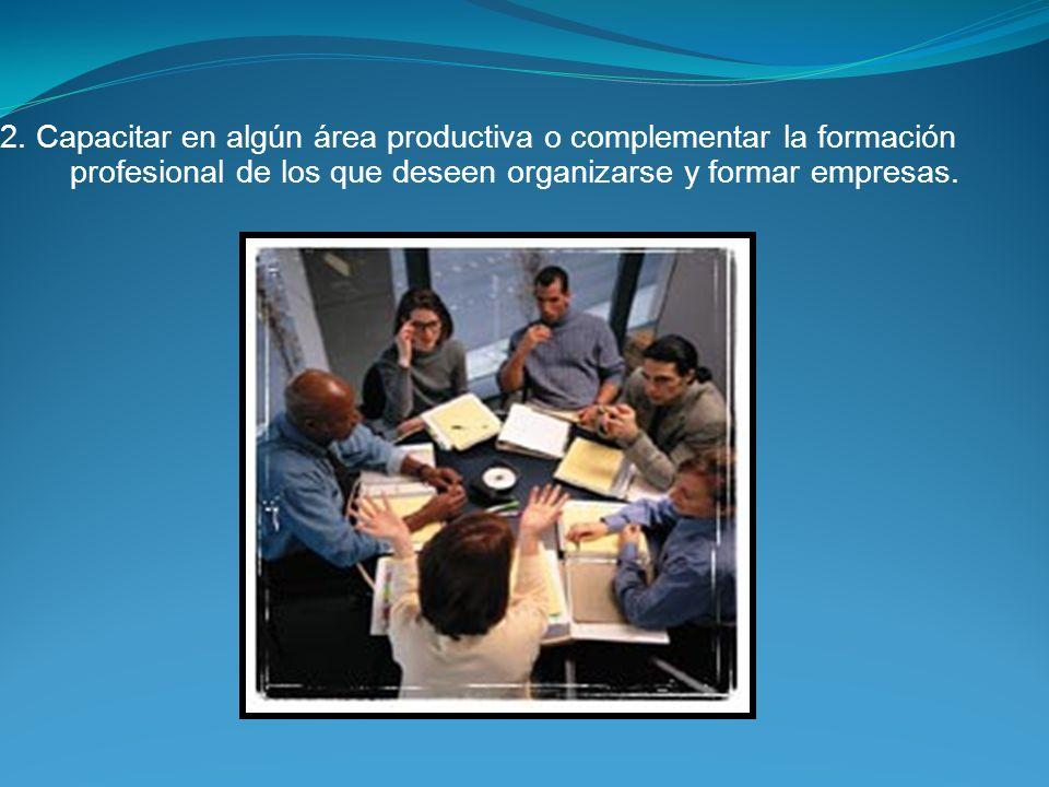 2. Capacitar en algún área productiva o complementar la formación profesional de los que deseen organizarse y formar empresas.