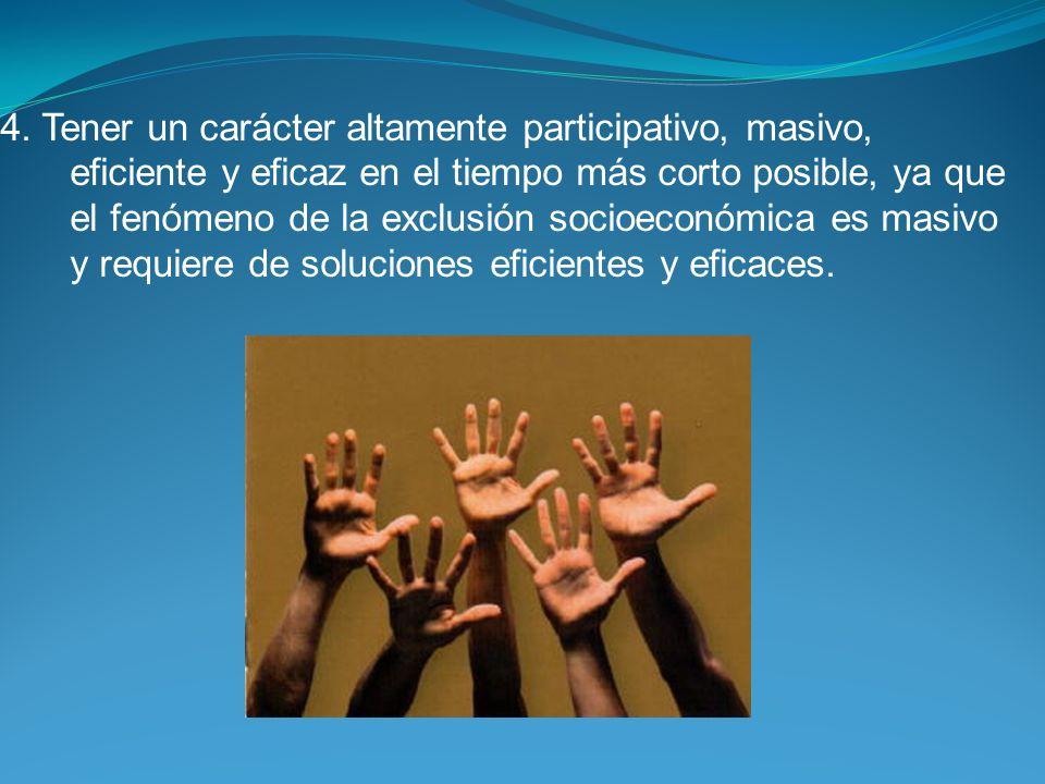 4. Tener un carácter altamente participativo, masivo, eficiente y eficaz en el tiempo más corto posible, ya que el fenómeno de la exclusión socioeconó