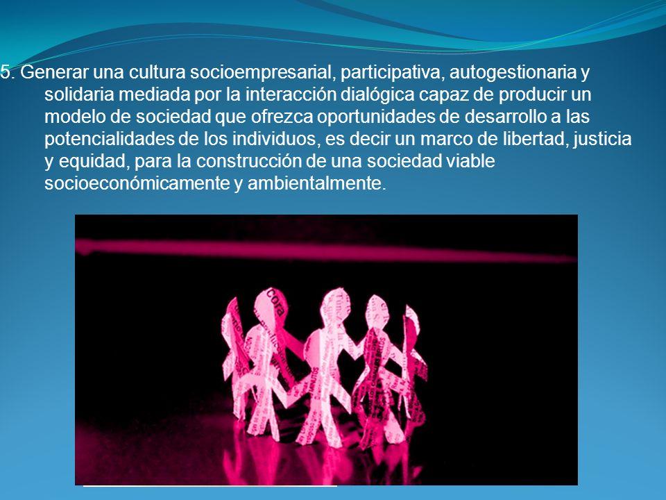 5. Generar una cultura socioempresarial, participativa, autogestionaria y solidaria mediada por la interacción dialógica capaz de producir un modelo d