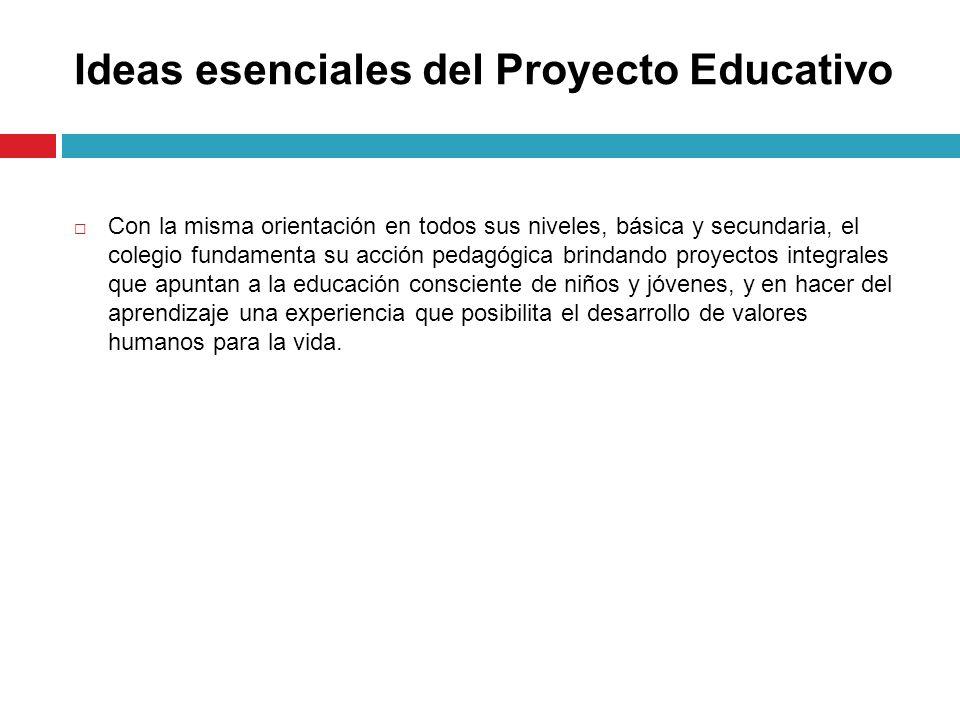 Ideas esenciales del Proyecto Educativo Con la misma orientación en todos sus niveles, básica y secundaria, el colegio fundamenta su acción pedagógica