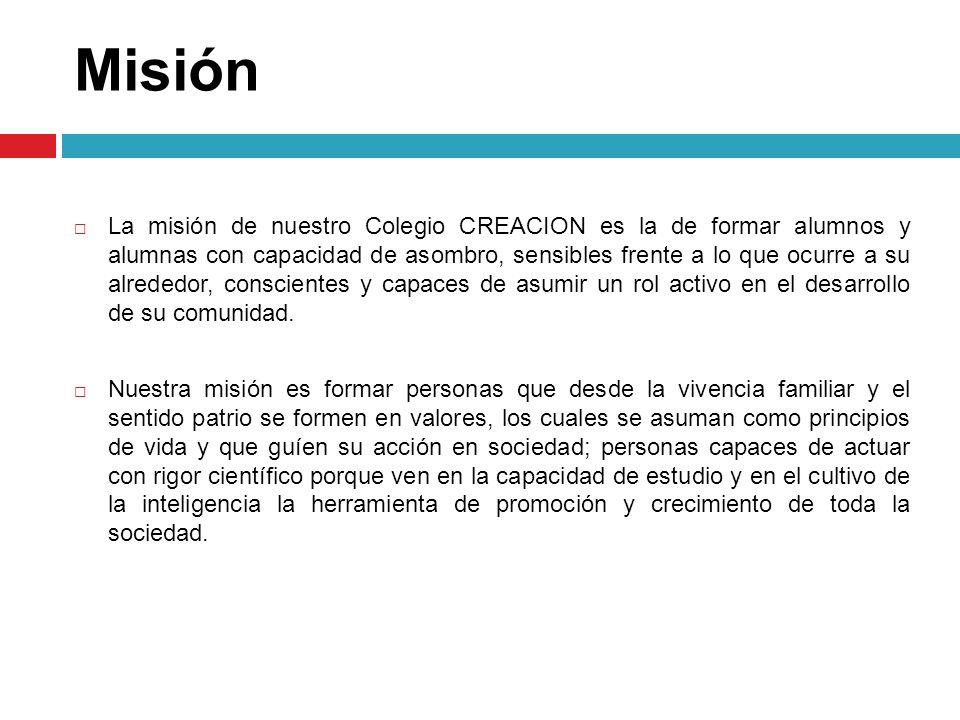 Misión La misión de nuestro Colegio CREACION es la de formar alumnos y alumnas con capacidad de asombro, sensibles frente a lo que ocurre a su alreded