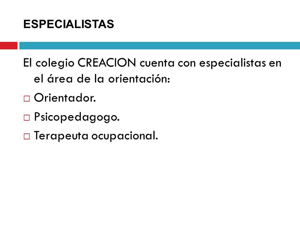 ESPECIALISTAS El colegio CREACION cuenta con especialistas en el área de la orientación: Orientador. Psicopedagogo. Terapeuta ocupacional.