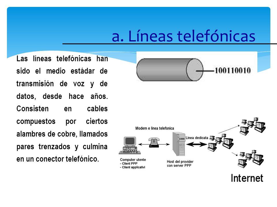 a. Líneas telefónicas Las líneas telefónicas han sido el medio estádar de transmisión de voz y de datos, desde hace años. Consisten en cables compuest