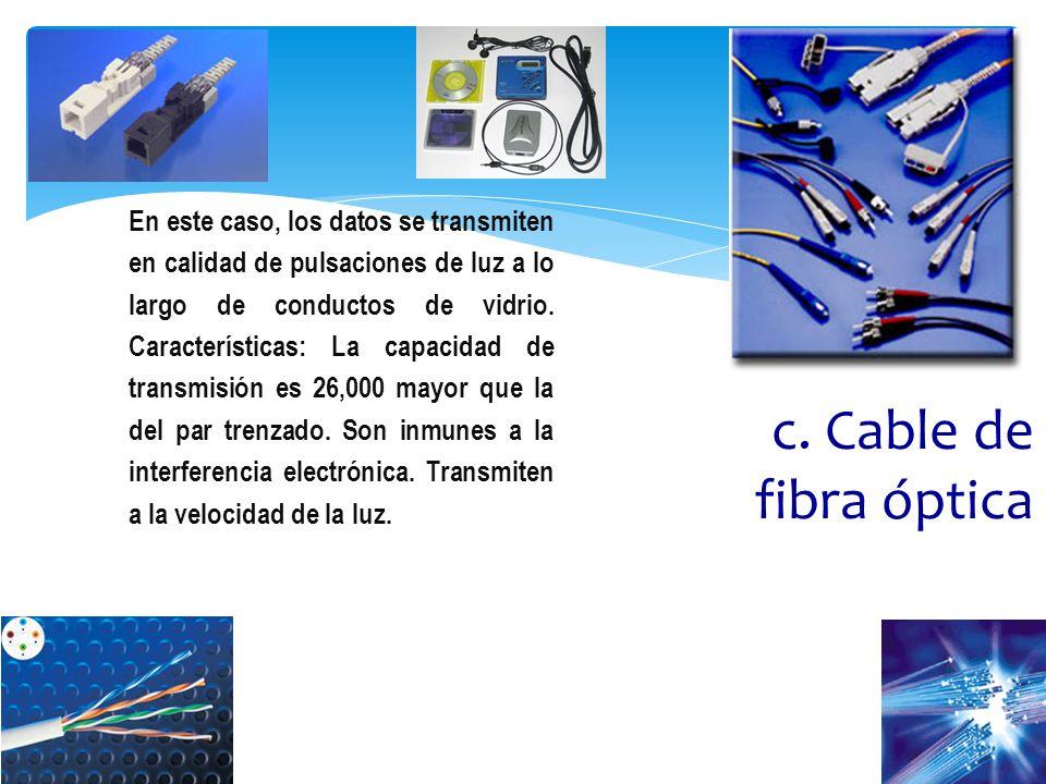 c. Cable de fibra óptica En este caso, los datos se transmiten en calidad de pulsaciones de luz a lo largo de conductos de vidrio. Características: La