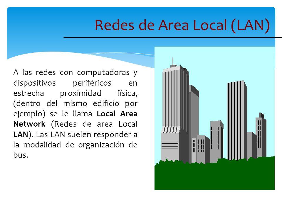 Redes de Area Local (LAN) A las redes con computadoras y dispositivos periféricos en estrecha proximidad física, (dentro del mismo edificio por ejempl