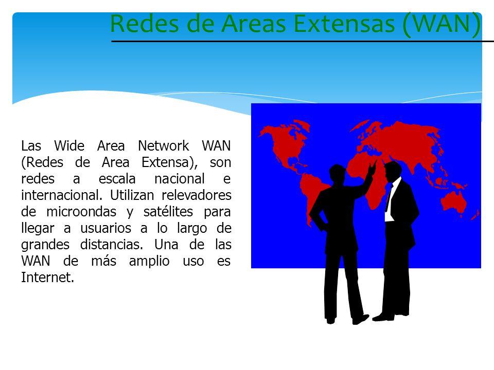 Redes de Areas Extensas (WAN) Las Wide Area Network WAN (Redes de Area Extensa), son redes a escala nacional e internacional. Utilizan relevadores de