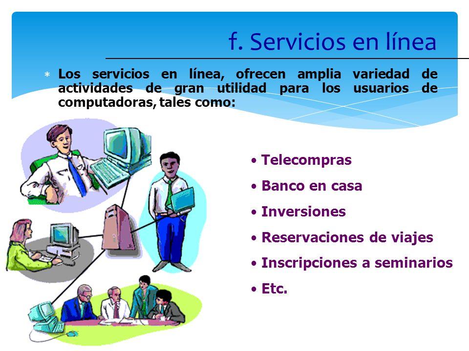 f. Servicios en línea Los servicios en línea, ofrecen amplia variedad de actividades de gran utilidad para los usuarios de computadoras, tales como: T