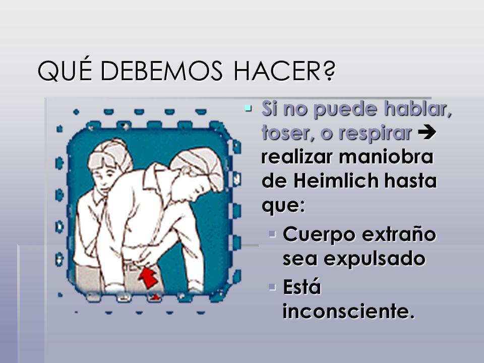 QUÉ DEBEMOS HACER? QUÉ DEBEMOS HACER? Si no puede hablar, toser, o respirar realizar maniobra de Heimlich hasta que: Si no puede hablar, toser, o resp
