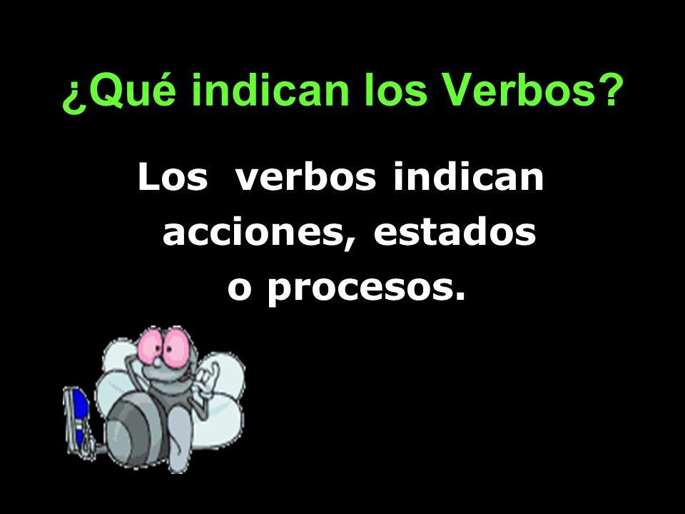 ¿Qué indican los Verbos? Los verbos indican acciones, estados o procesos.
