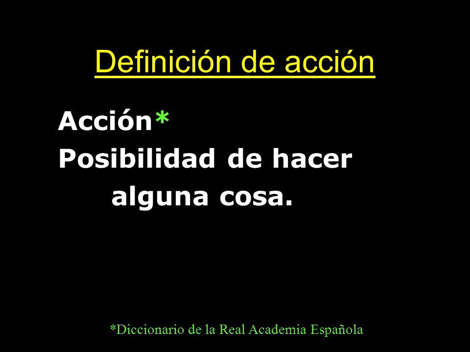 Definición de acción Acción* Posibilidad de hacer alguna cosa. *Diccionario de la Real Academia Española
