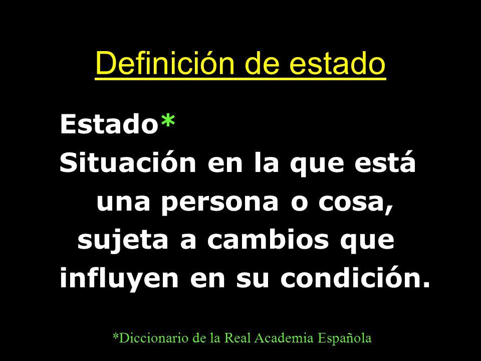 Definición de estado Estado* Situación en la que está una persona o cosa, sujeta a cambios que influyen en su condición. *Diccionario de la Real Acade