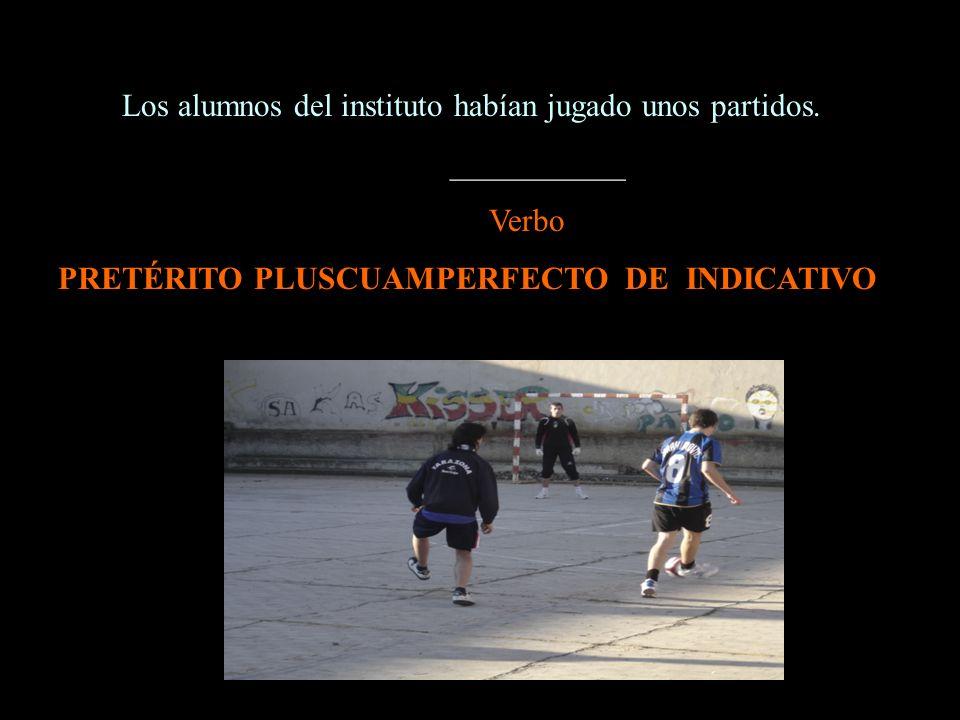 Los alumnos del instituto habían jugado unos partidos. ___________ Verbo PRETÉRITO PLUSCUAMPERFECTO DE INDICATIVO