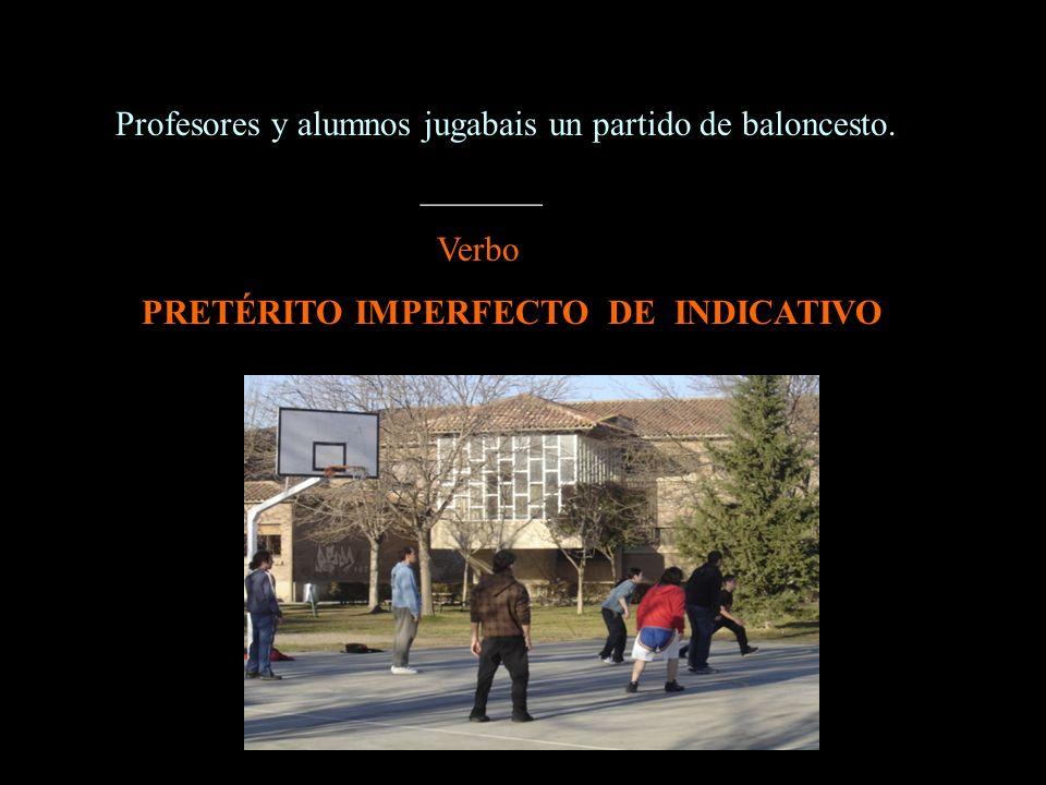 Profesores y alumnos jugabais un partido de baloncesto. _______ Verbo PRETÉRITO IMPERFECTO DE INDICATIVO