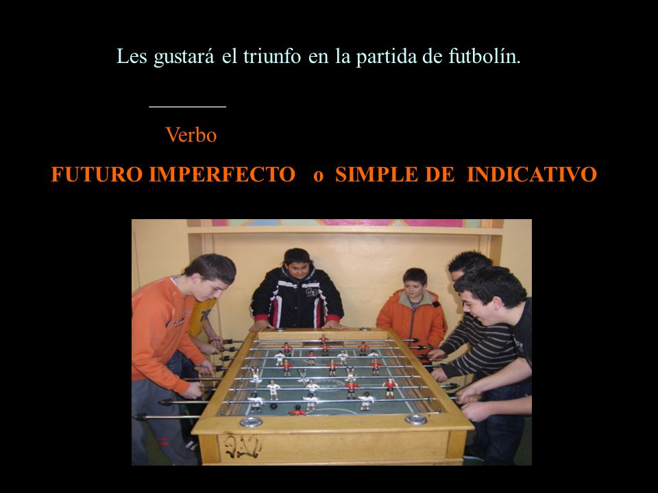 Les gustará el triunfo en la partida de futbolín. _______ Verbo FUTURO IMPERFECTO o SIMPLE DE INDICATIVO