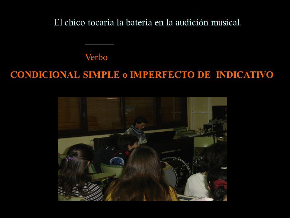 El chico tocaría la batería en la audición musical. ______ Verbo CONDICIONAL SIMPLE o IMPERFECTO DE INDICATIVO
