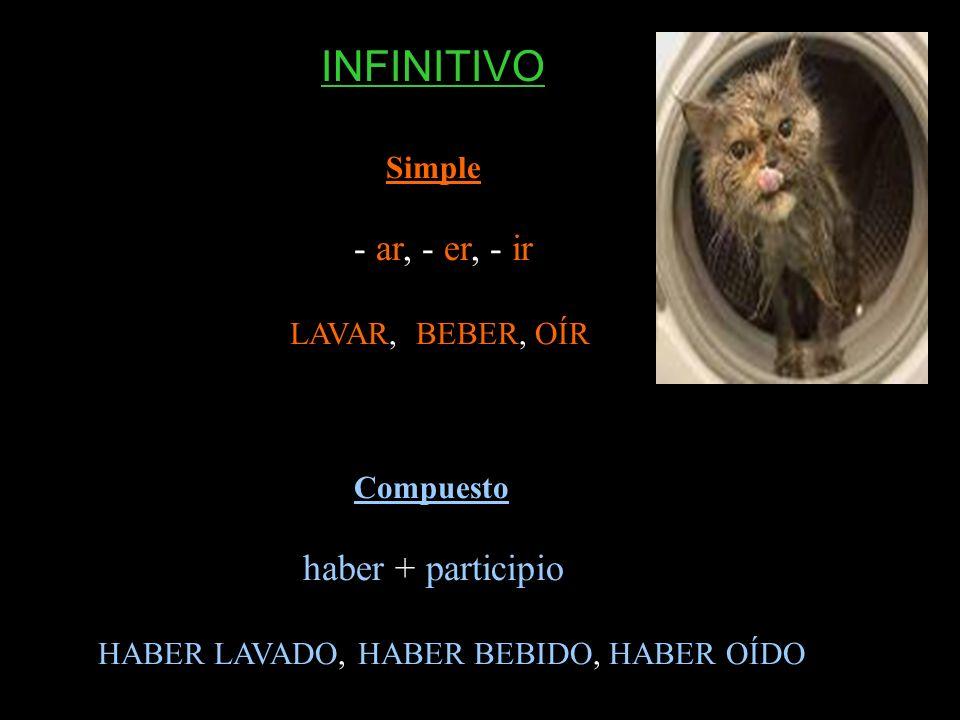 Simple - ar, - er, - ir LAVAR, BEBER, OÍR Compuesto haber + participio HABER LAVADO, HABER BEBIDO, HABER OÍDO INFINITIVO