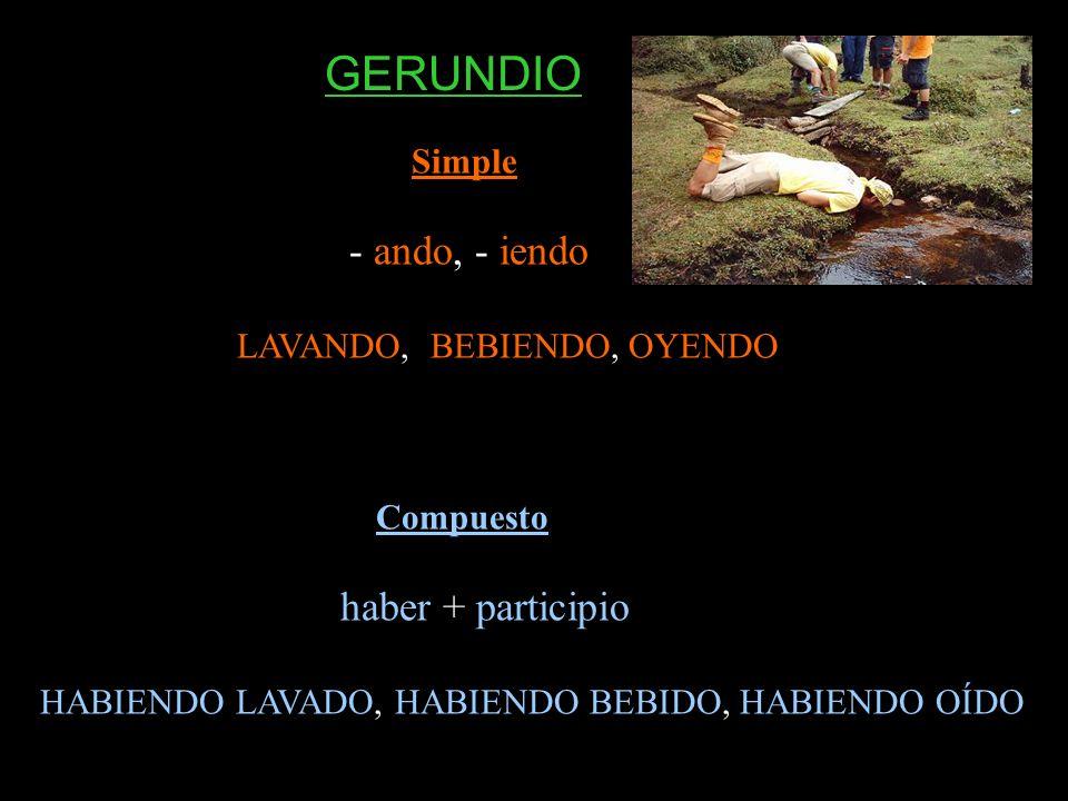 Simple - ando, - iendo LAVANDO, BEBIENDO, OYENDO Compuesto haber + participio HABIENDO LAVADO, HABIENDO BEBIDO, HABIENDO OÍDO GERUNDIO