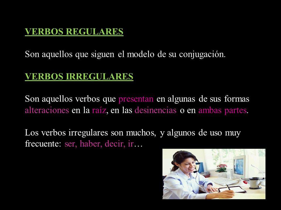 VERBOS REGULARES Son aquellos que siguen el modelo de su conjugación. VERBOS IRREGULARES Son aquellos verbos que presentan en algunas de sus formas al