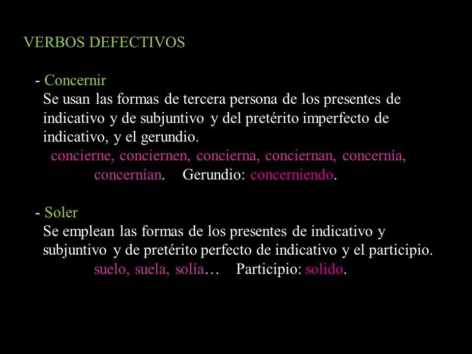 VERBOS DEFECTIVOS - Concernir Se usan las formas de tercera persona de los presentes de indicativo y de subjuntivo y del pretérito imperfecto de indic