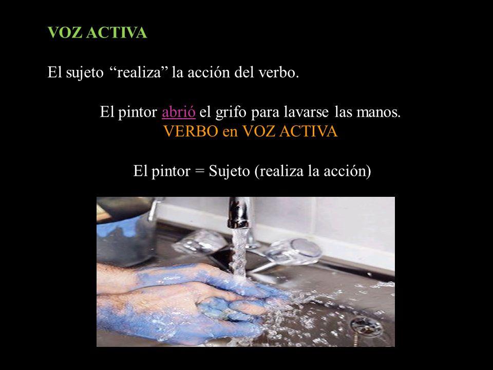 VOZ ACTIVA El sujeto realiza la acción del verbo. El pintor abrió el grifo para lavarse las manos. VERBO en VOZ ACTIVA El pintor = Sujeto (realiza la